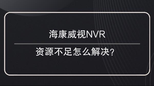 海康威视NVR资源不足解决方法